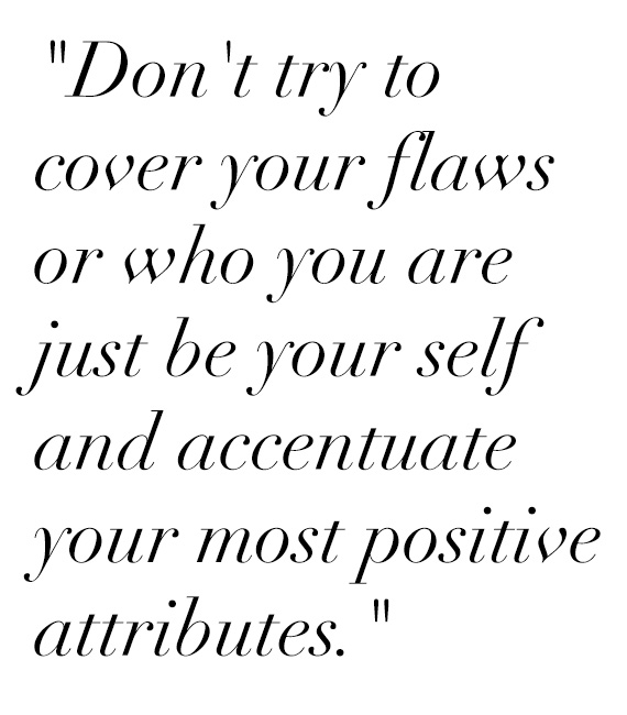 """Don't try to cover your flaws or who you are just be your self and accentuate your most positive attributes."""